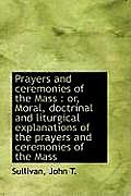 Prayers and Ceremonies of the Mass: Or, Moral, Doctrinal and Liturgical Explanations of the Prayers