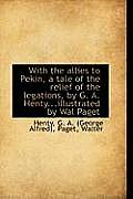 With the Allies to Pekin, a Tale of the Relief of the Legations, by G. A. Henty