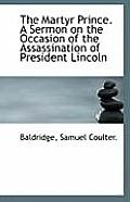 The Martyr Prince. a Sermon on the Occasion of the Assassination of President Lincoln