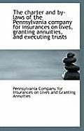 The Charter and By-Laws of the Pennsylvania Company for Insurances on Lives, Granting Annuities, and