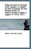 Educational Exchange with Japan; A Report to the Trustees of the Endowment on Observations Made in J