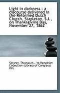 Light in Darkness: A Discourse Delivered in the Reformed Dutch Church, Stapleton, S.I., on Thanksgi