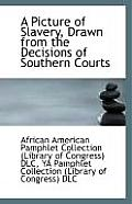 A Picture of Slavery, Drawn from the Decisions of Southern Courts
