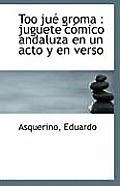 Too Ju? Groma: Juguete C?mico Andaluza En Un Acto Y En Verso