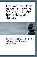 The World's Debt to Art: A Lecture Delivered in the Town Hall, at Hanley
