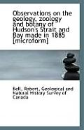 Observations on the Geology, Zoology and Botany of Hudson's Strait and Bay Made in 1885 [Microform]
