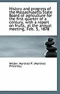 History and Progress of the Massachusetts State Board of Agriculture for the First Quarter of a Cent