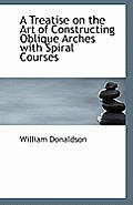 A Treatise on the Art of Constructing Oblique Arches with Spiral Courses