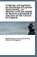 Evidence and Opinions on the House of Laymen [Microform]: In Alliance with the Synod of Toronto Sub