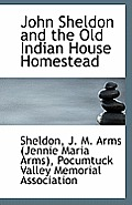 John Sheldon and the Old Indian House Homestead