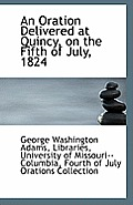 An Oration Delivered at Quincy, on the Fifth of July, 1824