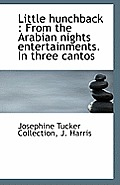 Little Hunchback: From the Arabian Nights Entertainments. in Three Cantos