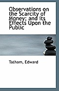 Observations on the Scarcity of Money; And Its Effects Upon the Public