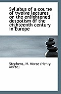Syllabus of a Course of Twelve Lectures on the Enlightened Despotism of the Eighteenth Century in Eu