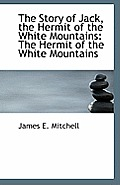 The Story of Jack, the Hermit of the White Mountains: The Hermit of the White Mountains