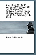 Speech of Mr. G. P. Marsh, of Vermont: On the Mexican War, Delivered in the House of Representatives