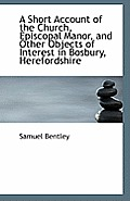 A Short Account of the Church, Episcopal Manor, and Other Objects of Interest in Bosbury, Herefordsh