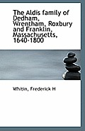 The Aldis Family of Dedham, Wrentham, Roxbury and Franklin, Massachusetts, 1640-1800