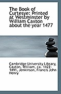 The Book of Curtesye: Printed at Westminster by William Caxton about the Year 1477