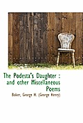 The Podesta's Daughter: And Other Miscellaneous Poems