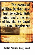 The Poems of William Dunbar, Now First Collected. with Notes, and a Memoir of His Life. by David Lai