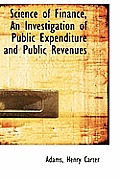 Science of Finance, an Investigation of Public Expenditure and Public Revenues