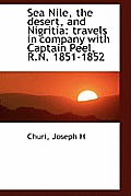 Sea Nile, the Desert, and Nigritia: Travels in Company with Captain Peel, R.N. 1851-1852