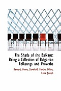 The Shade of the Balkans: Being a Collection of Bulgarian Folksongs and Proverbs