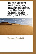 To the Desert and Back; Or, Travels in Spain, the Barbary States, Italy, Etc., in 1875-6