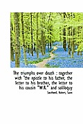 The Triumphs Over Death: Together with 'The Epistle to His Father, the Letter to His Brother, the L