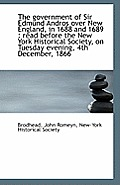 The Government of Sir Edmund Andros Over New England, in 1688 and 1689: Read Before the New York Hi