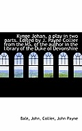 Kynge Johan, a Play in Two Parts: Edited by J. Payne Collier from the MS