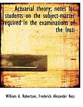 Actuarial Theory; Notes for Students on the Subject-Matter Required in the Examinations of the Insti
