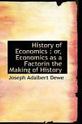 History of Economics: Or, Economics as a Factorin the Making of History