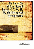 The Life of Sir William Howard Russell, C. V. O., LL. D., the First Special Correspondent;