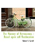 The Mastery of Nervousness: Based Upon Self Reeducation