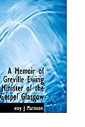 A Memoir of Greville Ewing Minister of the Gospel Glasgow