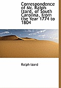 Correspondence of Mr. Ralph Izard, of South Carolina, from the Year 1774 to 1804