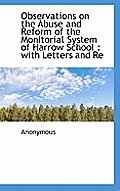 Observations on the Abuse and Reform of the Monitorial System of Harrow School: With Letters and Re