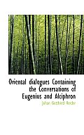 Oriental Dialogues Containing the Conversations of Eugenius and Alciphron