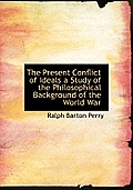 The Present Conflict of Ideals a Study of the Philosophical Background of the World War