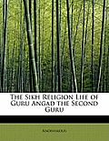 The Sikh Religion Life of Guru Angad the Second Guru