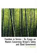 Freedom in Service: Six Essays on Matters Concerning Britain's Safety and Good Government