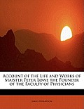 Account of the Life and Works of Maister Peter Lowe the Founder of the Faculty of Physicians