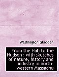 From the Hub to the Hudson: With Sketches of Nature, History and Industry in North-Western Massachu