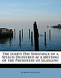 The Lord's Day Substance of a Speech Delivered at a Meeting of the Presbytery of Glasgow,