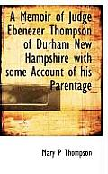 A Memoir of Judge Ebenezer Thompson of Durham New Hampshire with Some Account of His Parentage