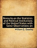 Remarks on the Statistics and Political Institutions of the United States with Some Observations on