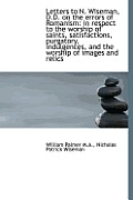 Letters to N. Wiseman, D.D. on the Errors of Romanism: In Respect to the Worship of Saints, Satisfac