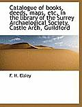 Catalogue of Books, Deeds, Maps, Etc. in the Library of the Surrey Archaelogical Society, Castle ARC